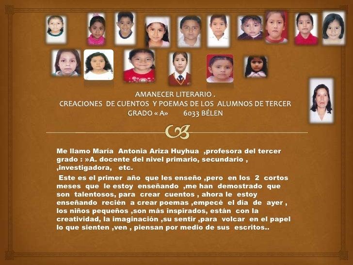 Me llamo María Antonia Ariza Huyhua ,profesora del tercergrado : »A. docente del nivel primario, secundario ,,investigador...