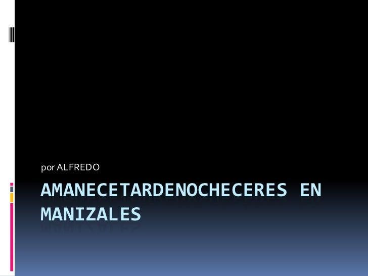 AMANECETARDENOCHECERES EN MANIZALES<br />por ALFREDO<br />