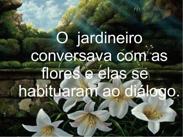 O jardineiro conversava com as flores e elas se habituaram ao diálogo.