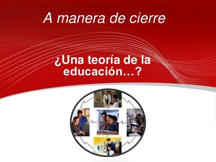 A manera de cierre ¿Una teoría de la  educación…?