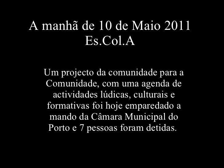 A manhã de 10 de Maio 2011 Es.Col.A Um projecto da comunidade para a Comunidade, com uma agenda de actividades lúdicas, cu...