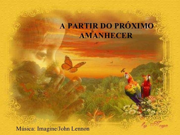 A PARTIR DO PRÓXIMO  AMANHECER  Música: Imagine/John Lennon