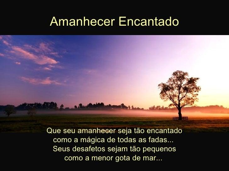 Amanhecer Encantado Que seu amanhecer seja tão encantado como a mágica de todas as fadas...  Seus desafetos sejam tão pequ...
