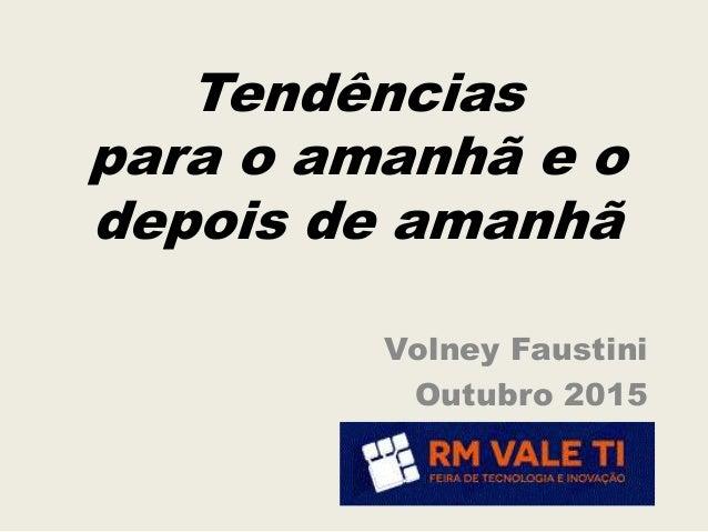 Tendências para o amanhã e o depois de amanhã Volney Faustini Outubro 2015