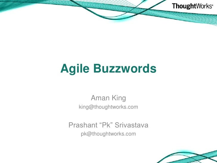 "Agile Buzzwords<br />Aman King<br />king@thoughtworks.com<br />Prashant ""Pk"" Srivastava<br />pk@thoughtworks.com<br />"