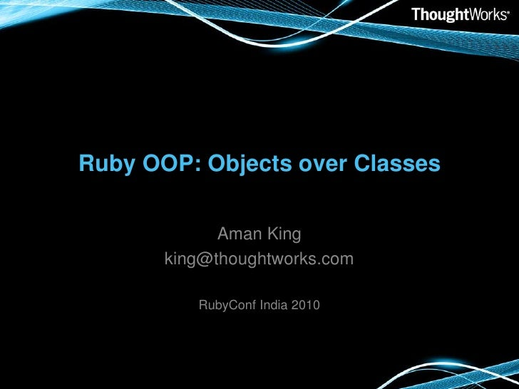 Ruby OOP: Objects over Classes<br />Aman King<br />king@thoughtworks.com<br />RubyConf India 2010<br />