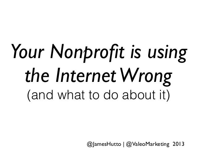 Your Nonprofit is using the InternetWrong (and what to do about it) @JamesHutto   @ValeoMarketing 2013