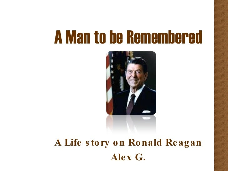 A Man to be Remembered A Life story on Ronald Reagan Alex G.