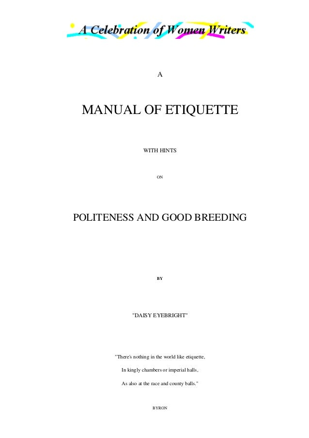 "A MANUAL OF ETIQUETTE WITH HINTS ON POLITENESS AND GOOD BREEDING BY ""DAISY EYEBRIGHT"" ""There's nothing in the world like e..."