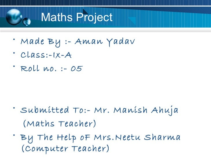 Maths Project• Made By :- Aman Yadav• Class:-Ix-A• Roll no. :- 05• Submitted To:- Mr. Manish Ahuja  (Maths Teacher)• By Th...