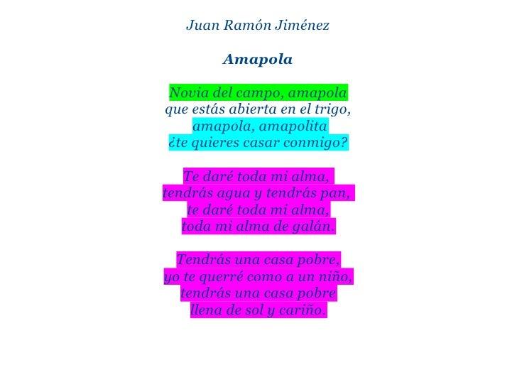 Juan Ramón Jiménez         Amapola Novia del campo, amapolaque estás abierta en el trigo,    amapola, amapolita¿te quieres...
