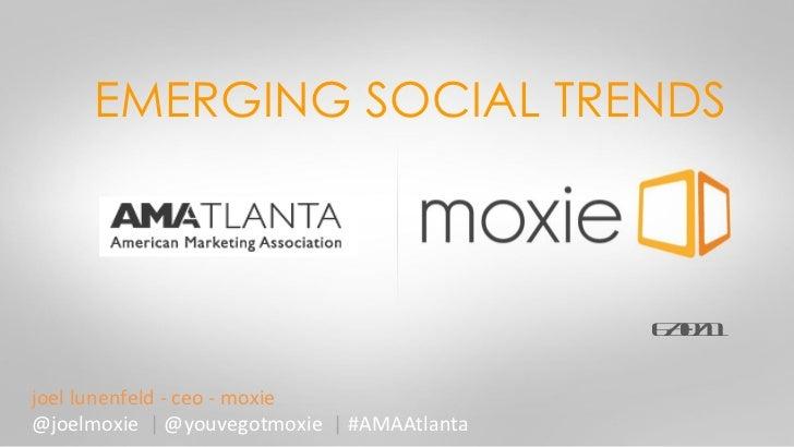 EMERGING SOCIAL TRENDS joel lunenfeld - ceo - moxie @joelmoxie  |  @youvegotmoxie  |  #AMAAtlanta 6/30/11