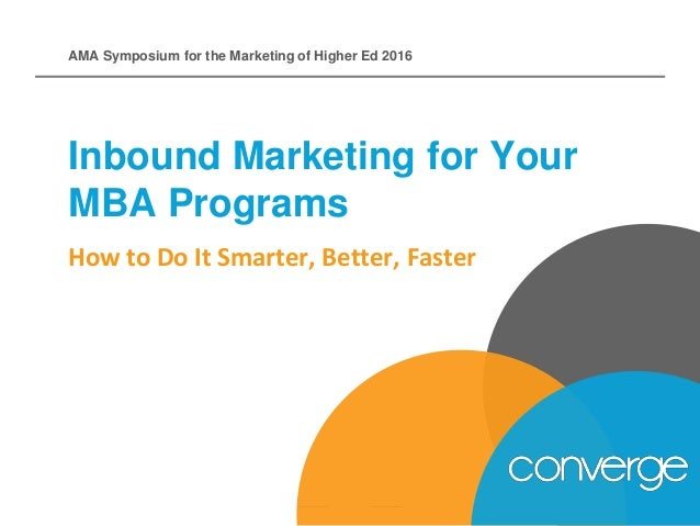 How to Do It Smarter, Better, Faster Inbound Marketing for Your MBA Programs AMA Symposium for the Marketing of Higher Ed ...