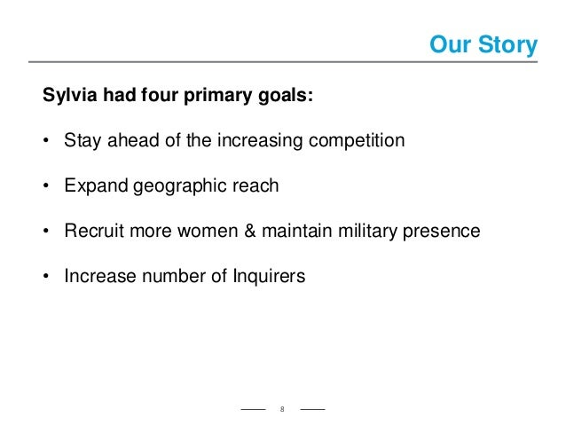 Our Story 8 Sylvia had four primary goals: • Stay ahead of the increasing competition • Expand geographic reach • Recruit ...