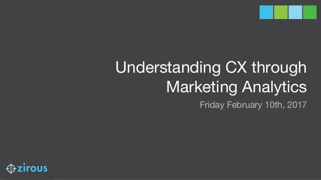 Understanding CX through Marketing Analytics Friday February 10th, 2017