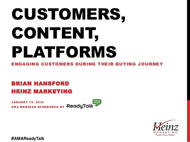 CUSTOMERS, CONTENT, PLATFORMS ENGAGING CUSTOMERS DURING THEIR BUYING JOURNEY  BRIAN HANSFORD HEINZ MARKETING JANUARY 15, 2...