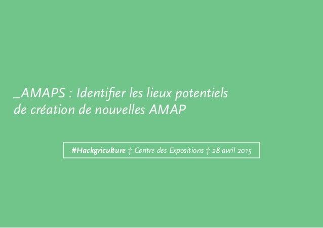 #Hackgriculture ‡ Centre des Expositions ‡ 28 avril 2015 _AMAPS : Identifier les lieux potentiels de création de nouvelles...