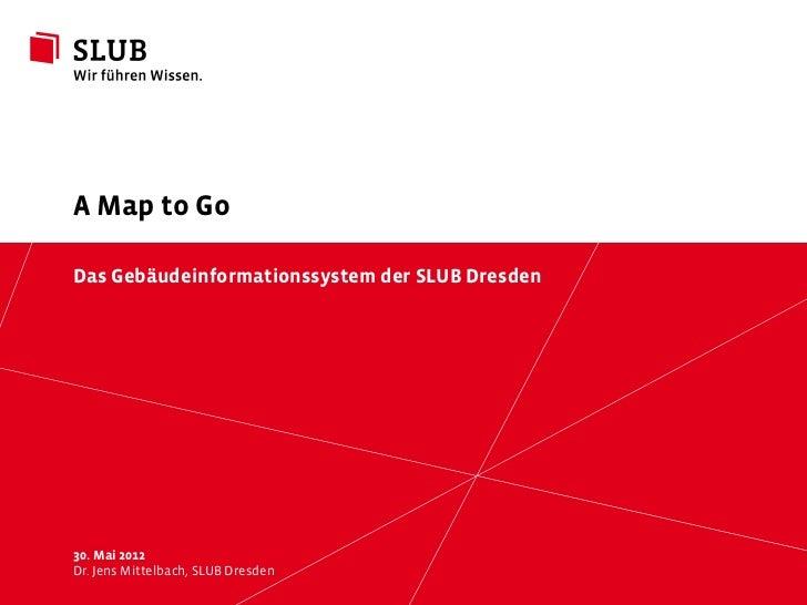 A Map to GoDas Gebäudeinformationssystem der SLUB Dresden30. Mai 2012Dr. JensSächsische LandesbibliothekDresden Universitä...