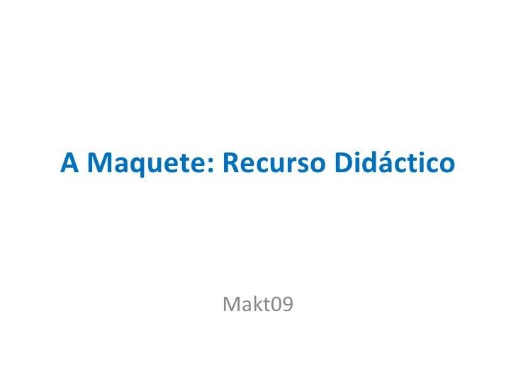 A Maquete: Recurso Didáctico Makt09