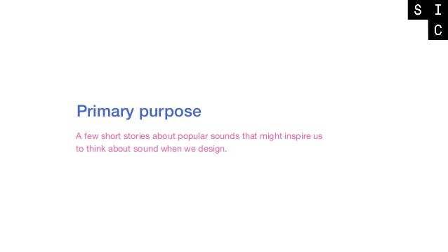 Primary purpose A few short stories about popular sounds that might inspire us to think about sound when we design.