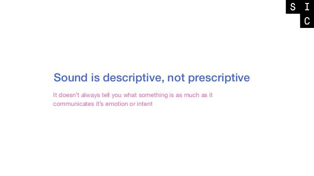 Sound is descriptive, not prescriptive It doesn't always tell you what something is as much as it communicates it's emotio...