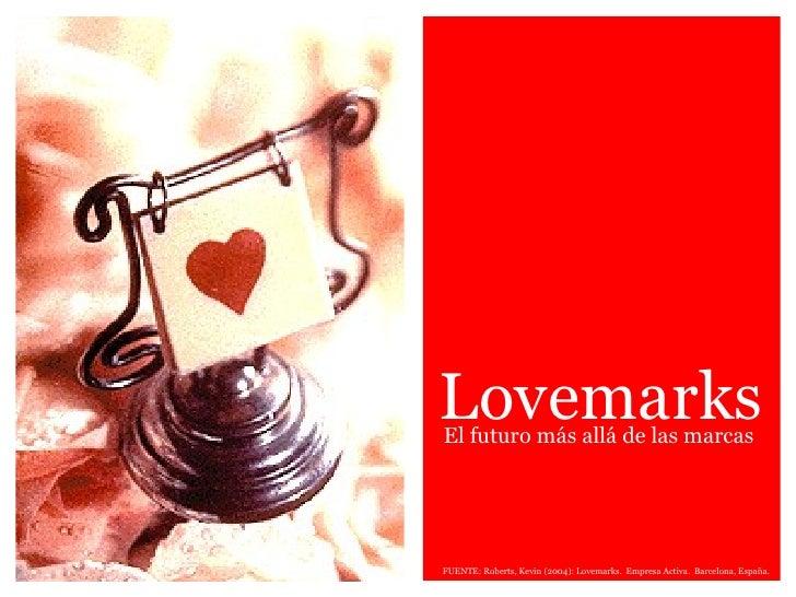 Lovemarks FUENTE: Roberts, Kevin (2004): Lovemarks.  Empresa Activa.  Barcelona, España. El futuro más allá de las marcas