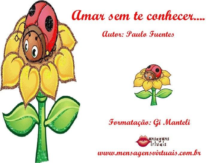 Amar sem te conhecer.... Autor: Paulo Fuentes Formatação: Gi Manteli www.mensagensvirtuais.com.br