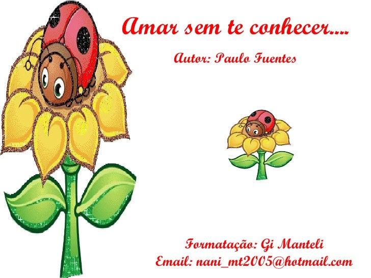 Amar sem te conhecer.... Autor: Paulo Fuentes Formatação: Gi Manteli Email: nani_mt2005@hotmail.com