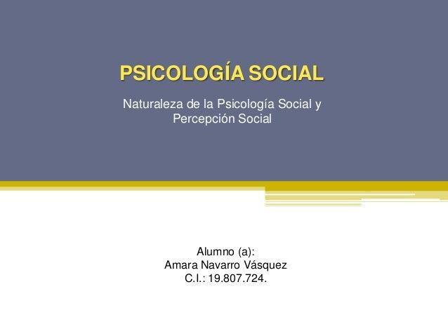 PSICOLOGÍA SOCIALNaturaleza de la Psicología Social yPercepción SocialAlumno (a):Amara Navarro VásquezC.I.: 19.807.724.