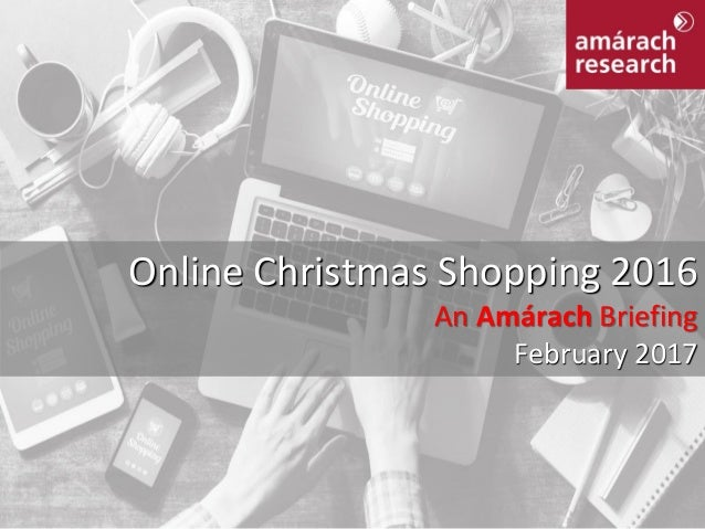 Online Christmas Shopping 2016 An Amárach Briefing February 2017