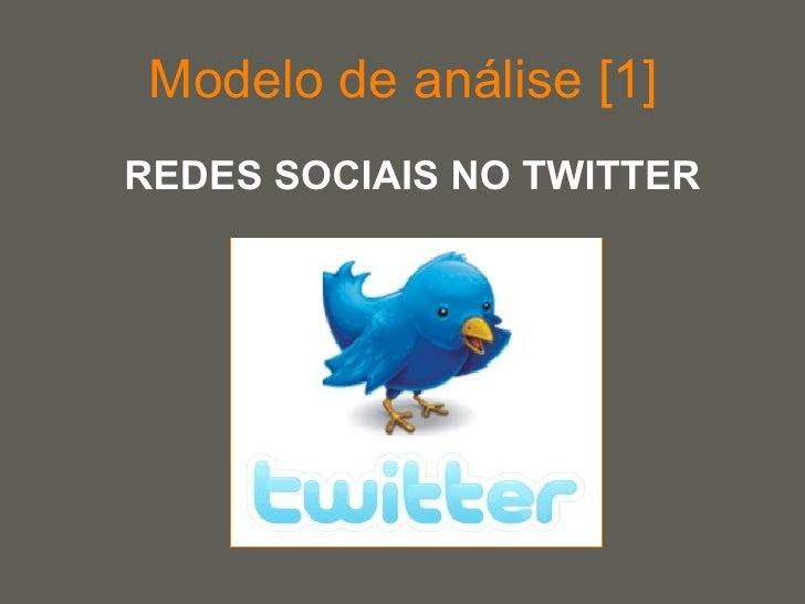 Modelo de análise [1] <ul><li>REDES SOCIAIS NO TWITTER </li></ul>