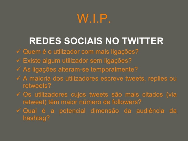 W.I.P. <ul><li>REDES SOCIAIS NO TWITTER </li></ul><ul><li>Quem é o utilizador com mais ligações? </li></ul><ul><li>Existe ...