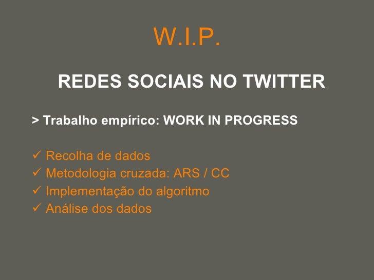 W.I.P. <ul><li>REDES SOCIAIS NO TWITTER </li></ul><ul><li>> Trabalho empírico: WORK IN PROGRESS </li></ul><ul><li>Recolha ...
