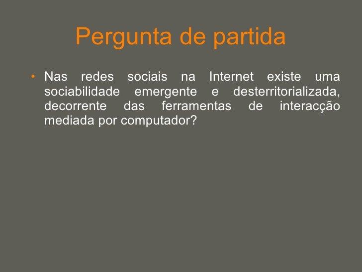 Pergunta de partida <ul><li>Nas redes sociais na Internet existe uma sociabilidade emergente e desterritorializada, decorr...