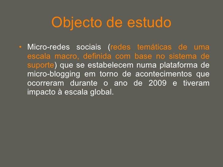 Objecto de estudo <ul><li>Micro-redes sociais ( redes temáticas de uma escala macro, definida com base no sistema de supor...