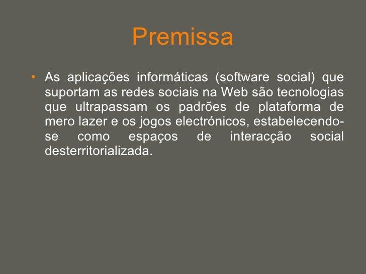 Premissa <ul><li>As aplicações informáticas (software social) que suportam as redes sociais na Web são tecnologias que ult...