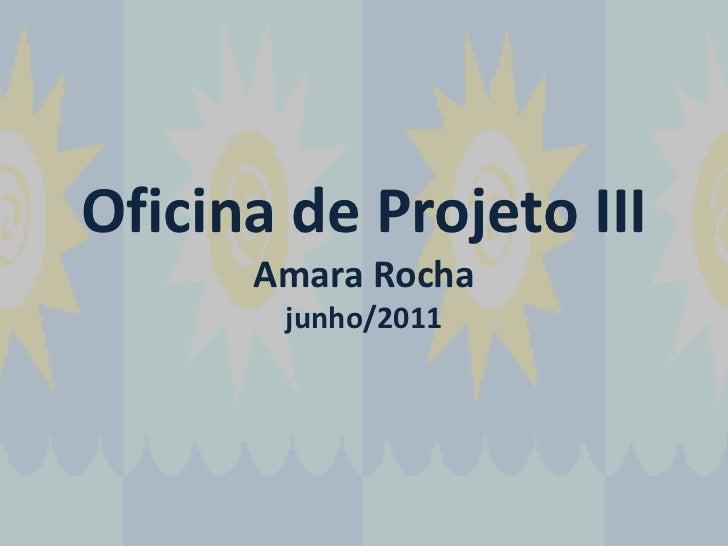 Oficina de Projeto IIIAmara Rochajunho/2011<br />