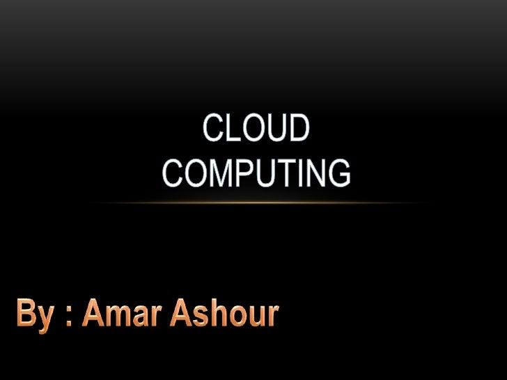 CLOUD COMPUTING<br />By : Amar Ashour<br />