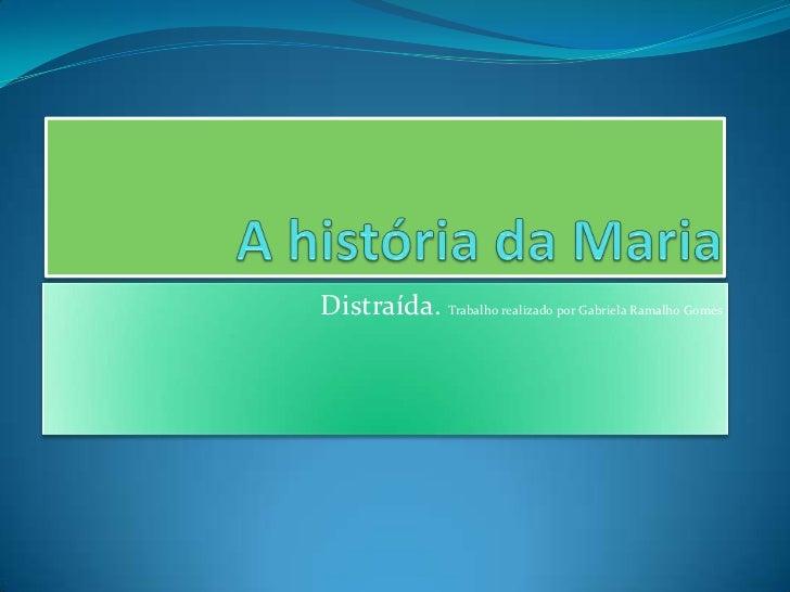 A história da Maria     <br />Distraída. Trabalho realizado por Gabriela Ramalho Gomes<br />