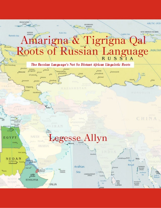 Amarigna and Tigrigna Qal Roots of Russian Language Legesse Allyn AncientGebts.org Press http://www.ancientgebts.org http:...