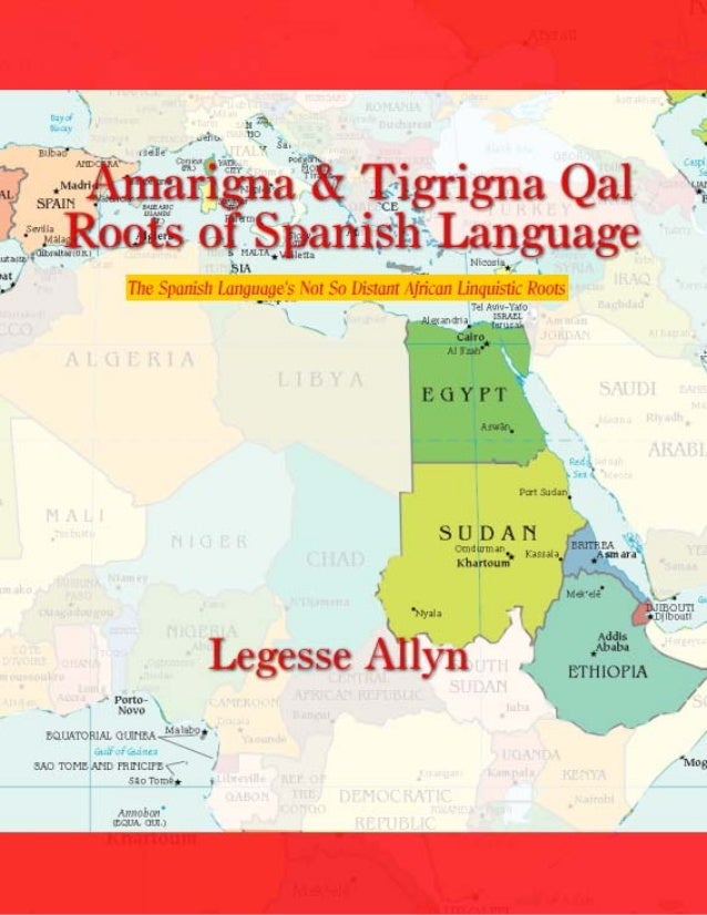 Amarigna & Tigrigna Qal Roots of Spanish Language by Legesse Allyn Copyright 2015 AncientGebts.org Press http://books.anci...