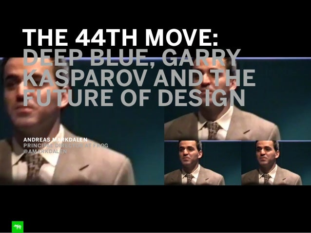 ANDREAS MARKDALEN PRINCIPAL DIRECTOR AT FROG @AMARKDALEN THE 44TH MOVE: DEEP BLUE, GARRY KASPAROV AND THE FUTURE OF DESIGN