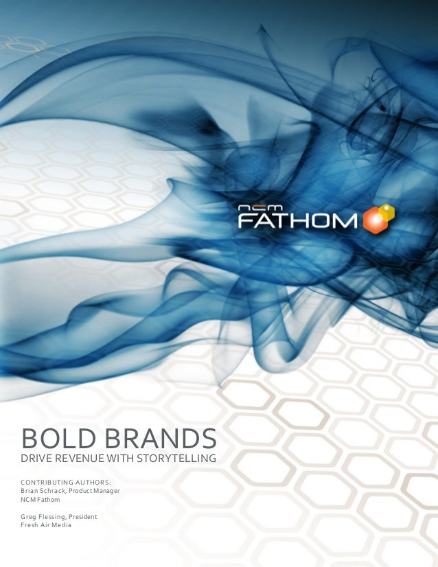BOLD BRANDSDRIVE REVENUE WITH STORYTELLING CONTRIBUTING AUTHORS: Brian Schrack, Product Manager NCM Fathom Greg Flessing, ...