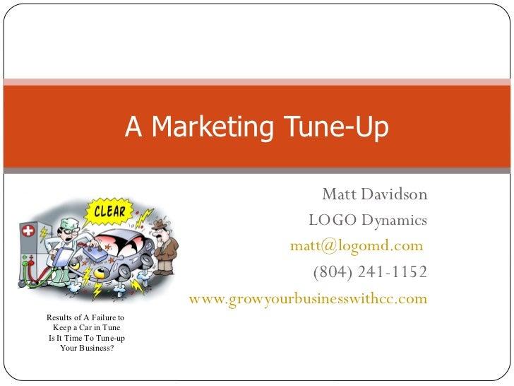 Matt Davidson LOGO Dynamics [email_address]   (804) 241-1152 www.growyourbusinesswithcc.com A Marketing Tune-Up Results of...