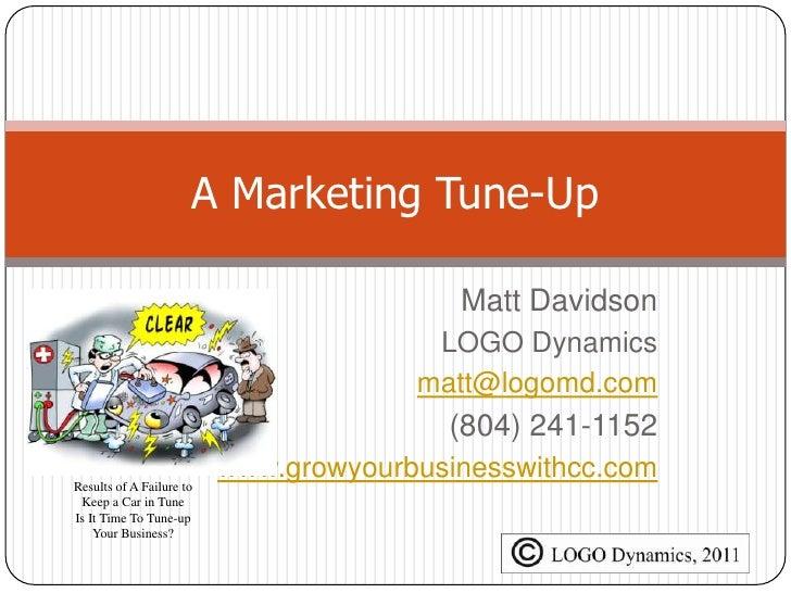 A Marketing Tune-Up<br />Matt Davidson<br />LOGO Dynamics<br />matt@logomd.com<br />(804) 241-1152<br />www.growyourbusine...