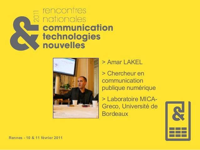 Rennes - 10 & 11 février 2011 > Amar LAKEL > Chercheur en communication publique numérique > Laboratoire MICA- Greco, Univ...