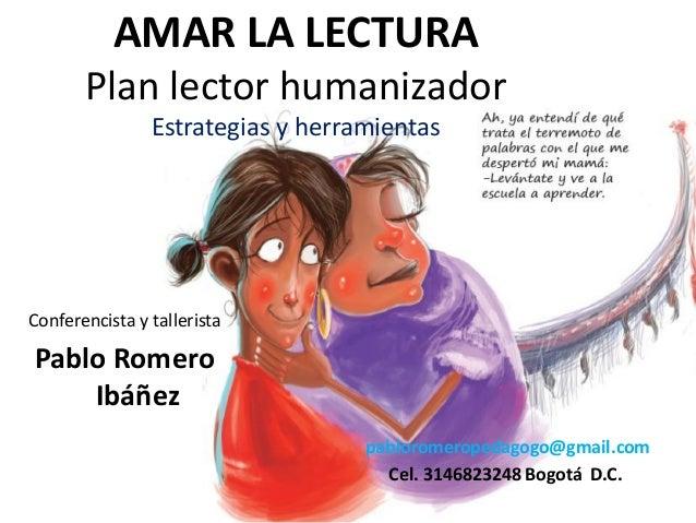 AMAR LA LECTURA Plan lector humanizador Estrategias y herramientas Conferencista y tallerista Pablo Romero Ibáñez pablorom...