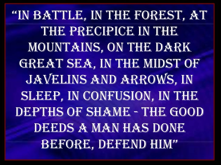 """In battle, in the forest, at the precipice in the mountains, On the dark great sea, in the midst of javelins and arrows, ..."