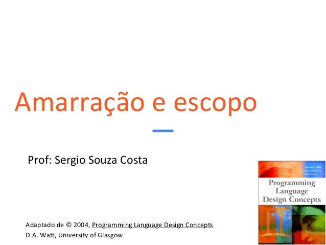 Amarração e escopo Prof: Sergio Souza Costa Adaptado de © 2004, Programming Language Design Concepts D.A. Watt, University...