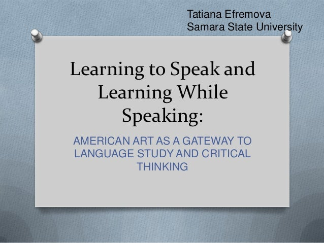 Learning to Speak andLearning WhileSpeaking:AMERICAN ART AS A GATEWAY TOLANGUAGE STUDY AND CRITICALTHINKINGTatiana Efremov...